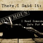 There, I Said It: I Need Someone to Care For Me